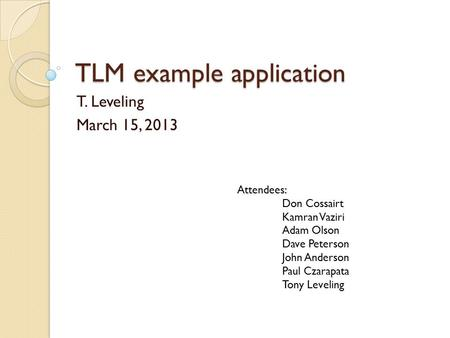 TLM example application T. Leveling March 15, 2013 Attendees: Don Cossairt Kamran Vaziri Adam Olson Dave Peterson John Anderson Paul Czarapata Tony Leveling.