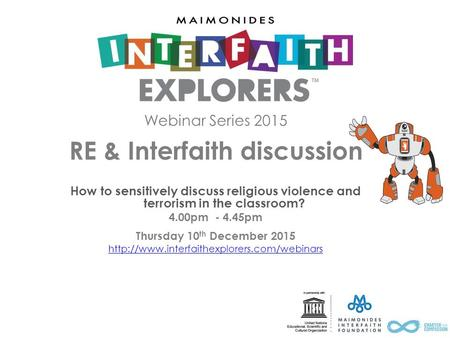 Webinar Series 2015 RE & Interfaith discussion How to sensitively discuss religious violence and terrorism in the classroom? 4.00pm - 4.45pm Thursday 10.