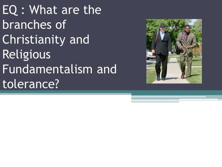 EQ : What are the branches of Christianity and Religious Fundamentalism and tolerance?