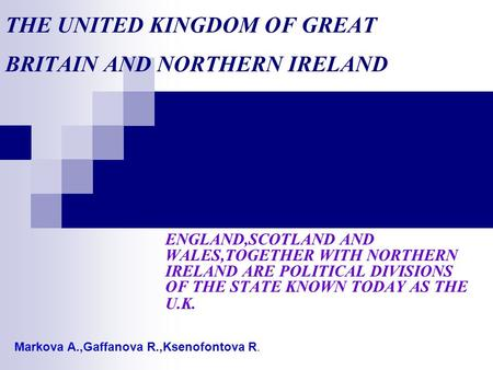 THE UNITED KINGDOM OF GREAT BRITAIN AND NORTHERN IRELAND ENGLAND,SCOTLAND AND WALES,TOGETHER WITH NORTHERN IRELAND ARE POLITICAL DIVISIONS OF THE STATE.