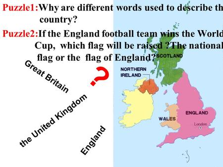 England Great Britain the United Kingdom ? Puzzle1:Why are different words used to describe the country? Puzzle2:If the England football team wins the.