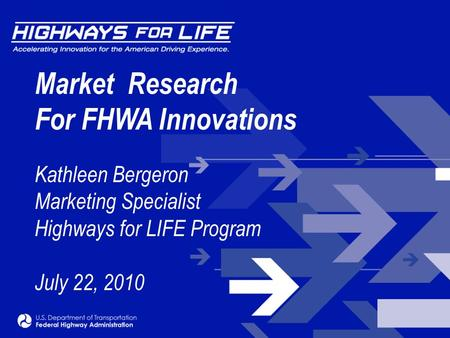 Market Research For FHWA Innovations Kathleen Bergeron Marketing Specialist Highways for LIFE Program July 22, 2010.