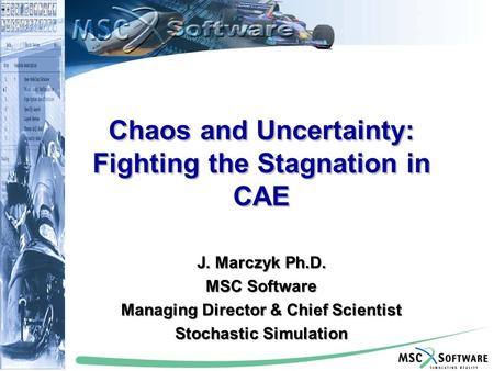 Copyright © MSC.Software Corporation, All rights reserved. Chaos and Uncertainty: Fighting the Stagnation in CAE J. Marczyk Ph.D. MSC Software Managing.