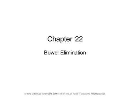 Chapter 22 Bowel Elimination All items and derived items © 2015, 2011 by Mosby, Inc., an imprint of Elsevier Inc. All rights reserved.