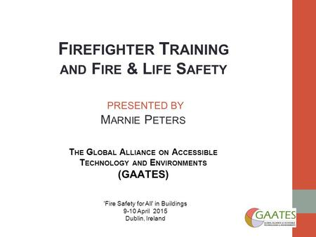 F IREFIGHTER T RAINING AND F IRE & L IFE S AFETY PRESENTED BY M ARNIE P ETERS T HE G LOBAL A LLIANCE ON A CCESSIBLE T ECHNOLOGY AND E NVIRONMENTS (GAATES)