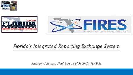 1 Florida's Integrated Reporting Exchange System Maureen Johnson, Chief Bureau of Records, FLHSMV.
