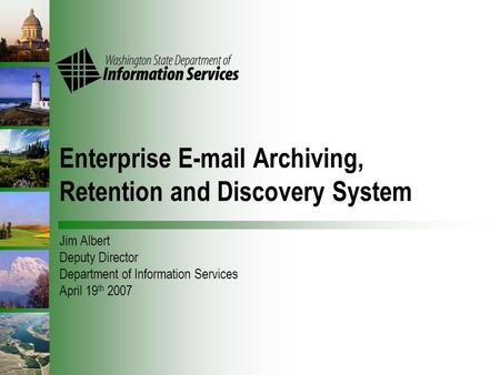Enterprise E-mail Archiving, Retention and Discovery System Jim Albert Deputy Director Department of Information Services April 19 th 2007.