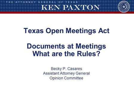 Texas Open Meetings Act Documents at Meetings What are the Rules? Becky P. Casares Assistant Attorney General Opinion Committee.