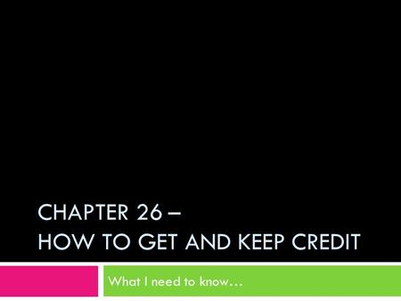 CHAPTER 26 – HOW TO GET AND KEEP CREDIT What I need to know…