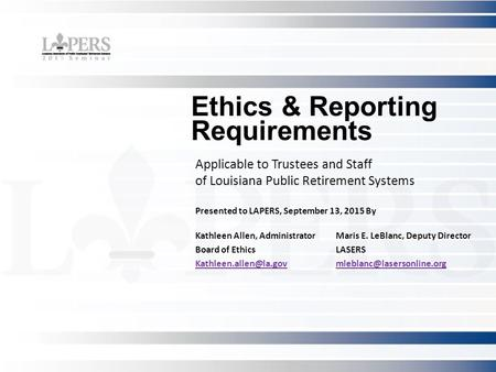 Ethics & Reporting Requirements Applicable to Trustees and Staff of Louisiana Public Retirement Systems Presented to LAPERS, September 13, 2015 By Kathleen.