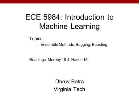 ECE 5984: Introduction to Machine Learning Dhruv Batra Virginia Tech Topics: –Ensemble Methods: Bagging, Boosting Readings: Murphy 16.4; Hastie 16.