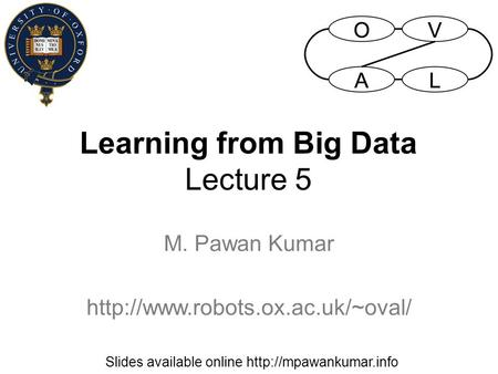 Learning from Big Data Lecture 5 M. Pawan Kumar  Slides available online