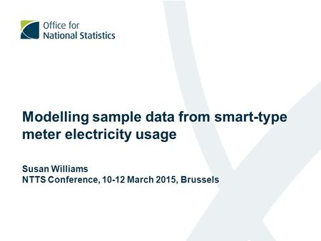 Modelling sample data from smart-type meter electricity usage Susan Williams NTTS Conference, 10-12 March 2015, Brussels.