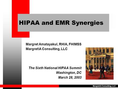 Margret\A Consulting, LLC HIPAA and EMR Synergies Margret Amatayakul, RHIA, FHIMSS Margret\A Consulting, LLC The Sixth National HIPAA Summit Washington,