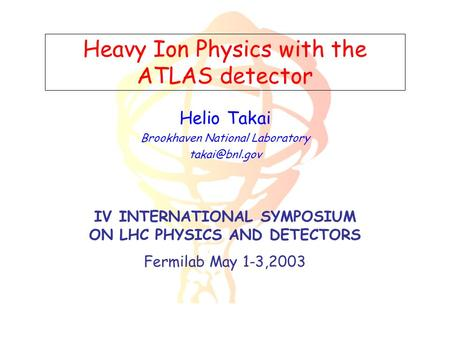 Heavy Ion Physics with the ATLAS detector Helio Takai Brookhaven National Laboratory IV INTERNATIONAL SYMPOSIUM ON LHC PHYSICS AND DETECTORS.
