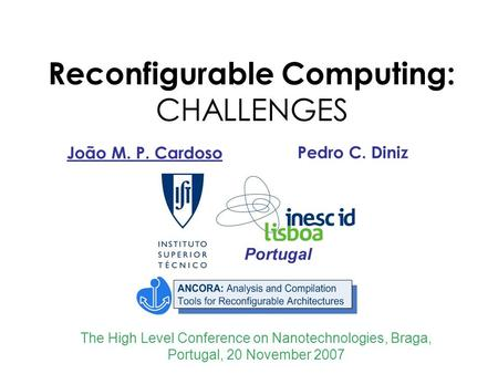 Reconfigurable Computing: CHALLENGES João M. P. Cardoso The High Level Conference on Nanotechnologies, Braga, Portugal, 20 November 2007 Portugal Pedro.
