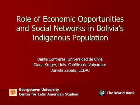 Role of Economic Opportunities and Social Networks in Bolivia's Indigenous Population Dante Contreras, Universidad de Chile Diana Kruger, Univ. Católica.