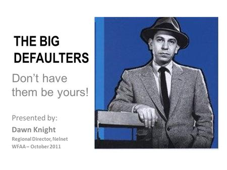 THE BIG DEFAULTERS Don't have them be yours! Presented by: Dawn Knight Regional Director, Nelnet WFAA – October 2011.