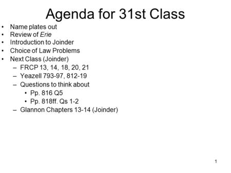 1 Agenda for 31st Class Name plates out Review of Erie Introduction to Joinder Choice of Law Problems Next Class (Joinder) –FRCP 13, 14, 18, 20, 21 –Yeazell.