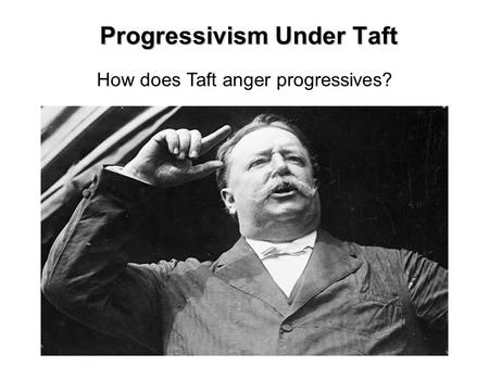 Progressivism Under Taft How does Taft anger progressives?