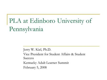 PLA at Edinboro University of Pennsylvania Jerry W. Kiel, Ph.D. Vice President for Student Affairs & Student Success Kentucky Adult Learner Summit February.