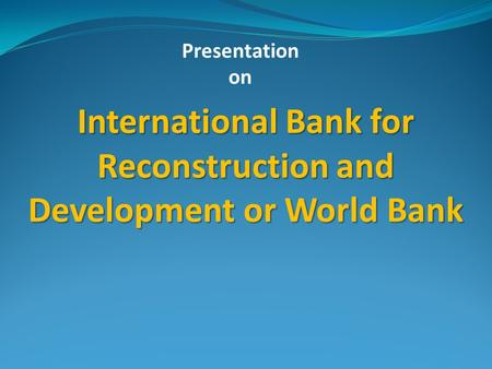 Presentation on International Bank for Reconstruction and Development or World Bank.
