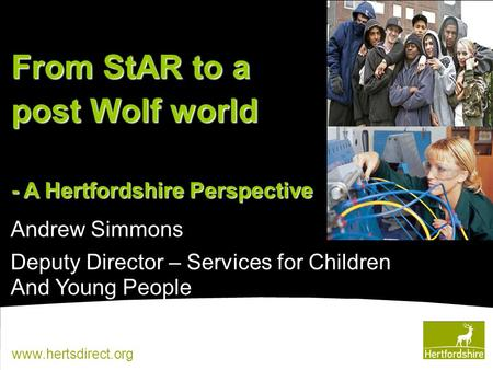 Www.hertsdirect.org Andrew Simmons Deputy Director – Services for Children And Young People From StAR to a post Wolf world - A Hertfordshire Perspective.