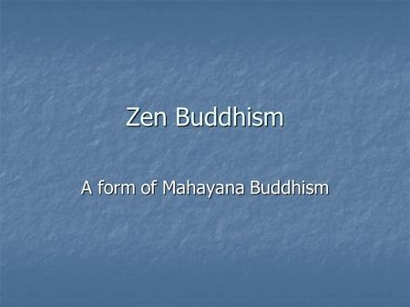 Zen Buddhism A form of Mahayana Buddhism. Transmission of Teachings Focus is enlightenment Focus is enlightenment Indian Dhyana- Chinese and Japanese.