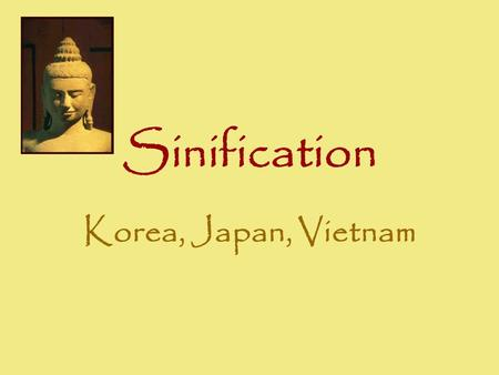 Sinification Korea, Japan, Vietnam. Korea The most Sinified Cultural hegemony –Confucianism –Law codes –Bureaucratic administration –Literature –Art –Mahayana.
