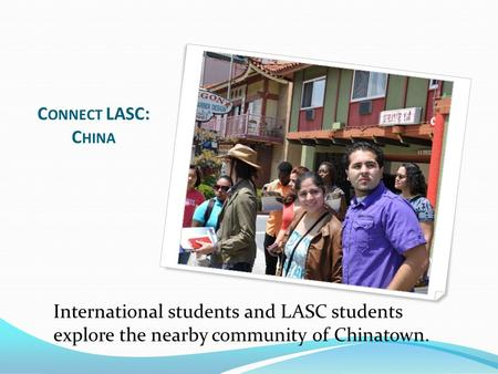 C ONNECT LASC: C HINA International students and LASC students explore the nearby community of Chinatown.