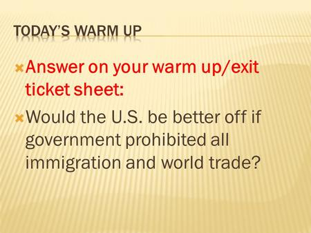  Answer on your warm up/exit ticket sheet:  Would the U.S. be better off if government prohibited all immigration and world trade?