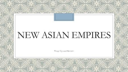 NEW ASIAN EMPIRES Wrap-Up and Review. Do Now: Years of Power-Match the below years with the correct empires on your chart 1300s-1918 1526-1857 1392-1910.