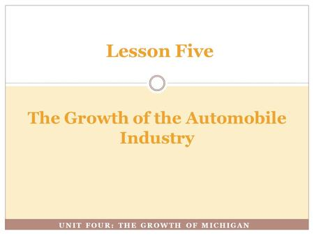 UNIT FOUR: THE GROWTH OF MICHIGAN The Growth of the Automobile Industry Lesson Five.