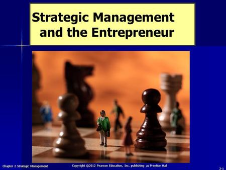 Chapter 2 Strategic Management Copyright ©2012 Pearson Education, Inc. publishing as Prentice Hall 2-1 Strategic Management and the Entrepreneur.