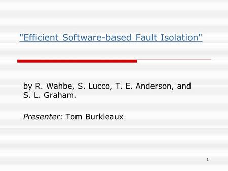 1 Efficient Software-based Fault Isolation by R. Wahbe, S. Lucco, T. E. Anderson, and S. L. Graham. Presenter: Tom Burkleaux.