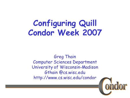 Greg Thain Computer Sciences Department University of Wisconsin-Madison  Configuring Quill Condor Week.