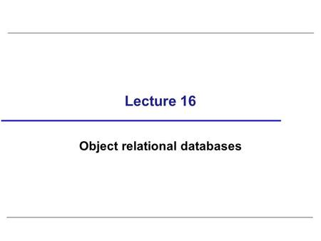 Lecture 16 Object relational databases. 2 Objectives How relational model has been extended to support advanced database applications. Features proposed.