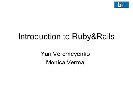 Introduction to Ruby&Rails Yuri Veremeyenko Monica Verma.