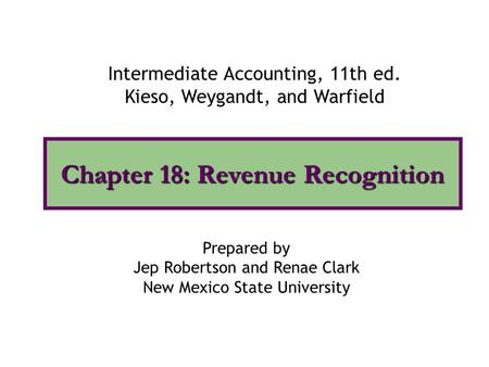 Chapter 18: Revenue Recognition Intermediate Accounting, 11th ed. Kieso, Weygandt, and Warfield Prepared by Jep Robertson and Renae Clark New Mexico State.