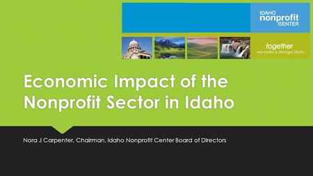 Economic Impact of the Nonprofit Sector in Idaho Nora J Carpenter, Chairman, Idaho Nonprofit Center Board of Directors.