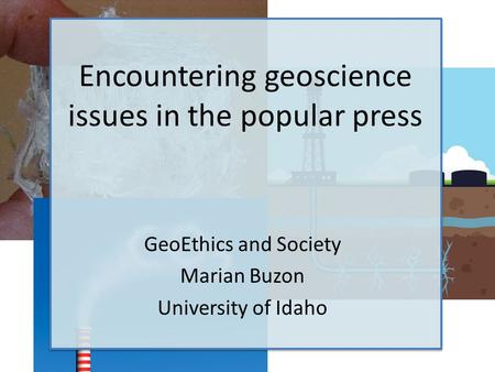 Encountering geoscience issues in the popular press GeoEthics and Society Marian Buzon University of Idaho.