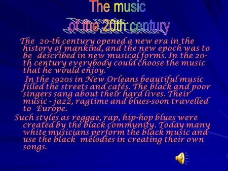 The 20-th century opened a new era in the history of mankind, and the new epoch was to be described in new musical forms. In the 20- th century everybody.