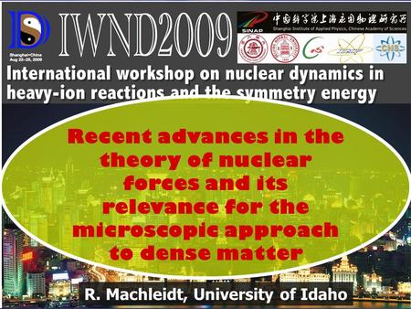 R. Machleidt, University of Idaho Recent advances in the theory of nuclear forces and its relevance for the microscopic approach to dense matter.