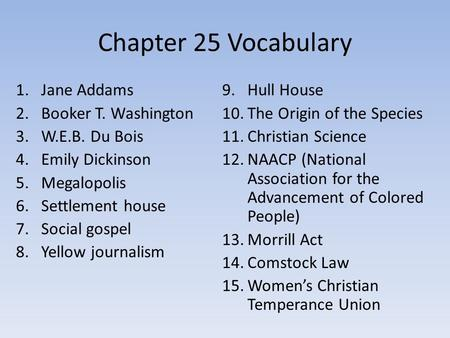Chapter 25 Vocabulary 1.Jane Addams 2.Booker T. Washington 3.W.E.B. Du Bois 4.Emily Dickinson 5.Megalopolis 6.Settlement house 7.Social gospel 8.Yellow.
