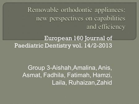 European 160 Journal of Paediatric Dentistry vol. 14/2-2013 Group 3-Aishah,Amalina, Anis, Asmat, Fadhila, Fatimah, Hamzi, Laila, Ruhaizan,Zahid.