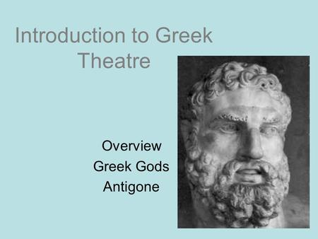Introduction to Greek Theatre Overview Greek Gods Antigone.