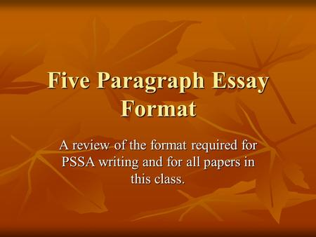 Five Paragraph Essay Format A review of the format required for PSSA writing and for all papers in this class.