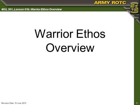 1 MSL 301, Lesson 01b: Warrior Ethos Overview Revision Date: 15 June 2013 Warrior Ethos Overview.