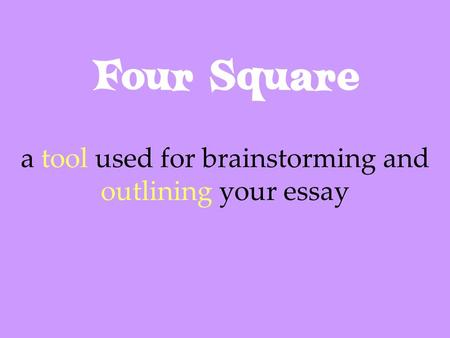 Four Square a tool used for brainstorming and outlining your essay.