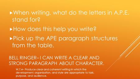 BELL RINGER– I CAN WRITE A CLEAR AND STRONG PARAGRAPH ABOUT CHARACTER.  When writing, what do the letters in A.P.E. stand for?  How does this help you.